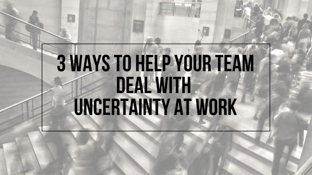 "Image of busy stairway with the text ""3 Ways to Help Your Team Deal With Uncertainty At Work"" on top"