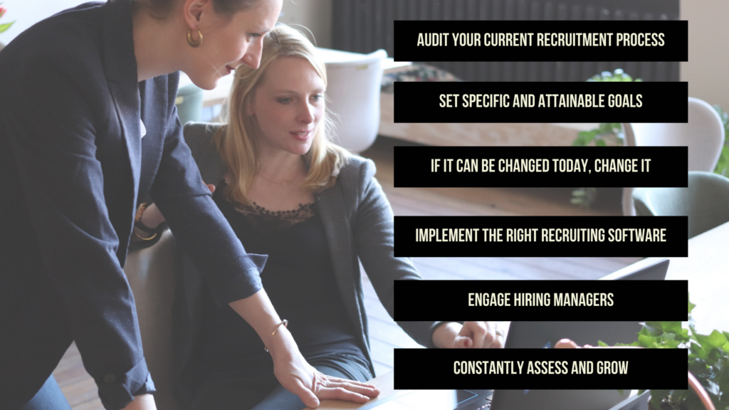 Summary of the 6 steps to take: Audit your current recruitment process, set specific and attainable goals, if it can be changed today, change it, implement the right recruiting software, engage hiring manages, and constantly assess and grow