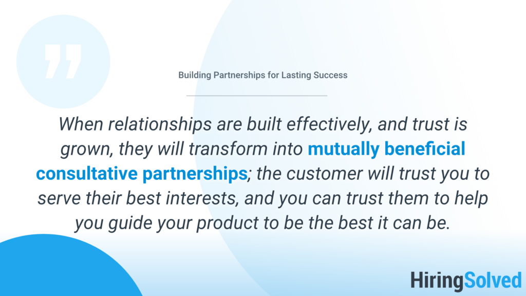 """Blue and white image that reads: """"When relationships are built effectively, and trust is grown, they will transform into mutually beneficial consultative partnerships; the customer will trust you to serve their best interests, and you can trust them to help you guide your product to be the best it can be."""""""